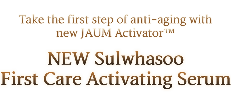 Take the first step of anti-aging with new JAUM Activator™, NEW Sulwhasoo First Care Activating Serums